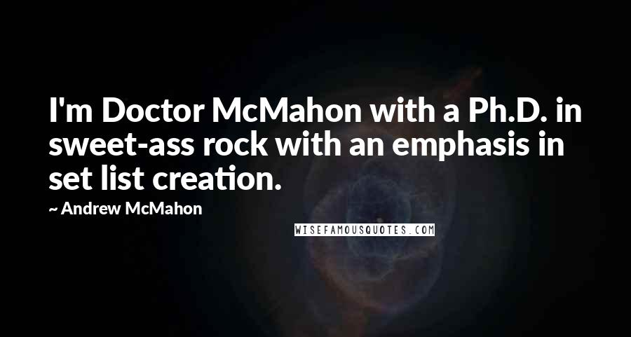 Andrew McMahon quotes: I'm Doctor McMahon with a Ph.D. in sweet-ass rock with an emphasis in set list creation.