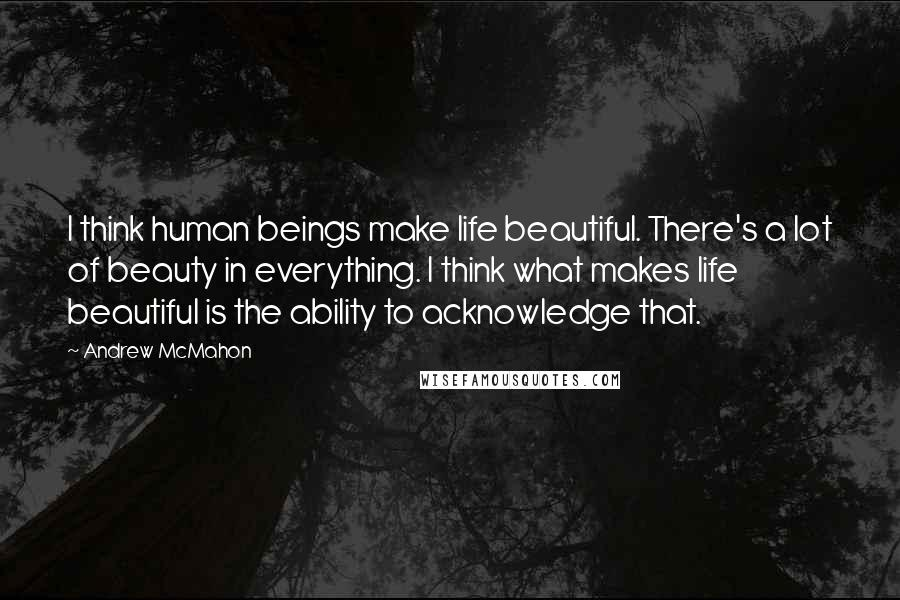Andrew McMahon quotes: I think human beings make life beautiful. There's a lot of beauty in everything. I think what makes life beautiful is the ability to acknowledge that.