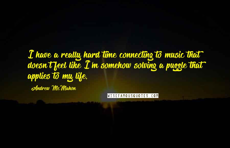 Andrew McMahon quotes: I have a really hard time connecting to music that doesn't feel like I'm somehow solving a puzzle that applies to my life.