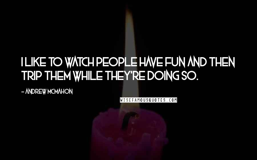 Andrew McMahon quotes: I like to watch people have fun and then trip them while they're doing so.