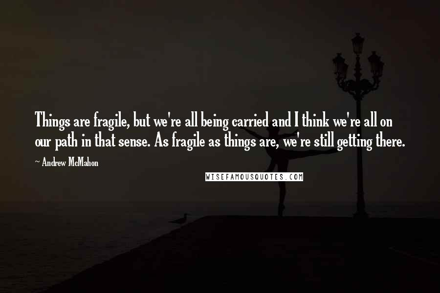 Andrew McMahon quotes: Things are fragile, but we're all being carried and I think we're all on our path in that sense. As fragile as things are, we're still getting there.