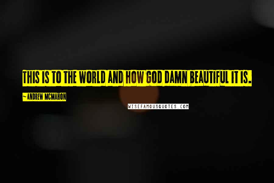 Andrew McMahon quotes: This is to the world and how god damn beautiful it is.
