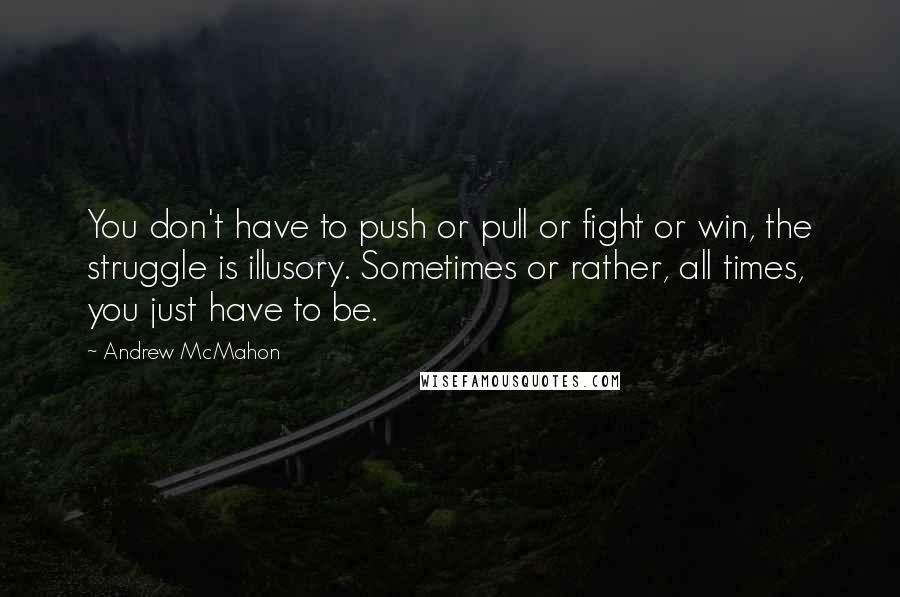 Andrew McMahon quotes: You don't have to push or pull or fight or win, the struggle is illusory. Sometimes or rather, all times, you just have to be.