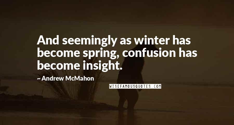 Andrew McMahon quotes: And seemingly as winter has become spring, confusion has become insight.