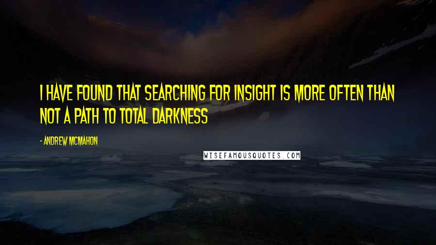 Andrew McMahon quotes: I have found that searching for insight is more often than not a path to total darkness