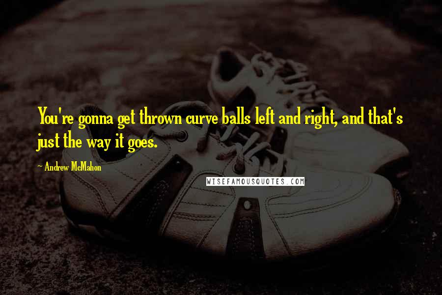 Andrew McMahon quotes: You're gonna get thrown curve balls left and right, and that's just the way it goes.