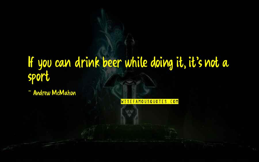 Andrew Mcmahon Quotes By Andrew McMahon: If you can drink beer while doing it,