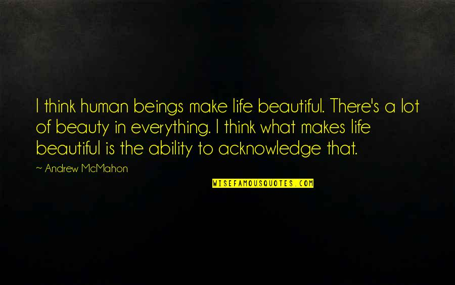 Andrew Mcmahon Quotes By Andrew McMahon: I think human beings make life beautiful. There's