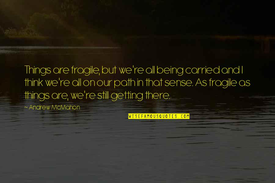 Andrew Mcmahon Quotes By Andrew McMahon: Things are fragile, but we're all being carried