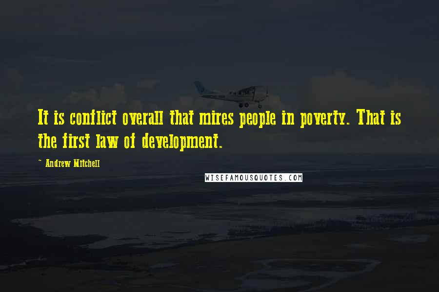 Andrew Mitchell quotes: It is conflict overall that mires people in poverty. That is the first law of development.