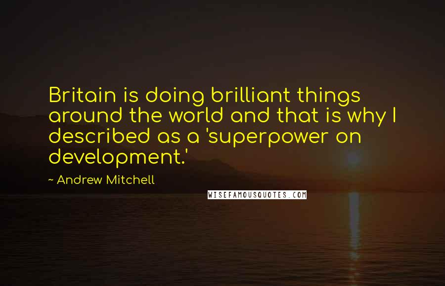 Andrew Mitchell quotes: Britain is doing brilliant things around the world and that is why I described as a 'superpower on development.'