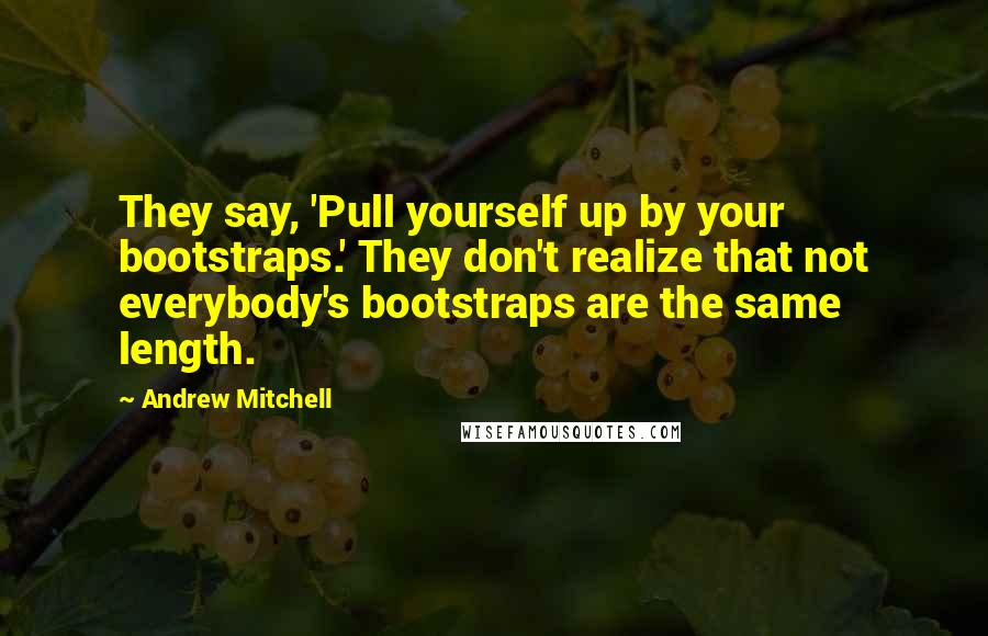 Andrew Mitchell quotes: They say, 'Pull yourself up by your bootstraps.' They don't realize that not everybody's bootstraps are the same length.