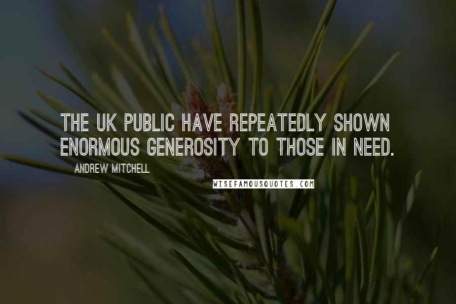 Andrew Mitchell quotes: The UK public have repeatedly shown enormous generosity to those in need.