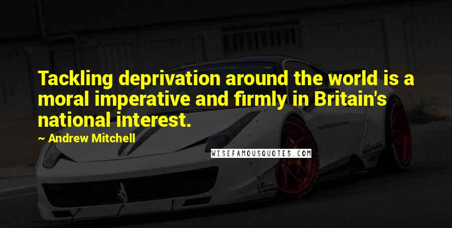 Andrew Mitchell quotes: Tackling deprivation around the world is a moral imperative and firmly in Britain's national interest.