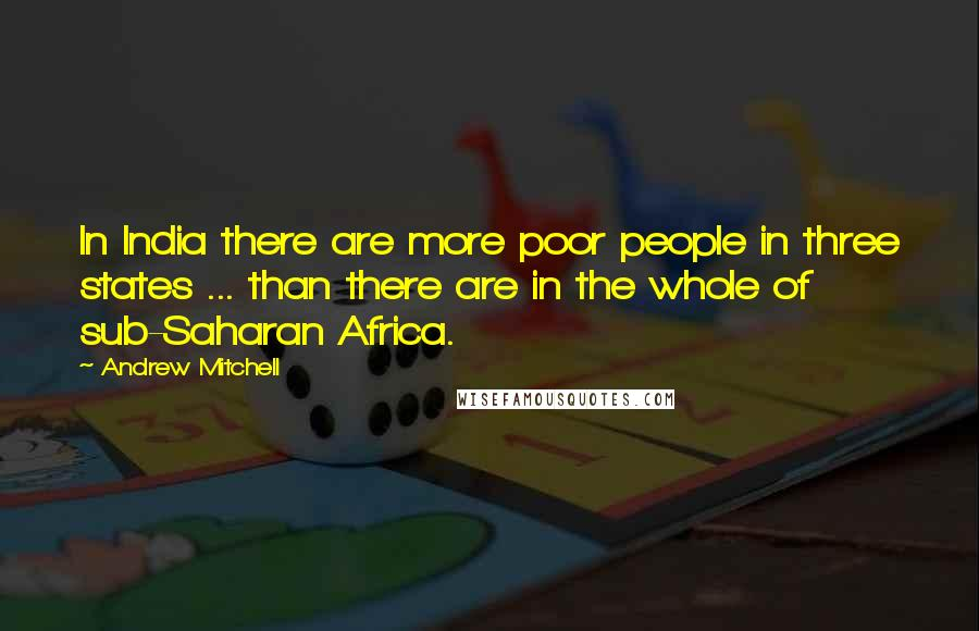 Andrew Mitchell quotes: In India there are more poor people in three states ... than there are in the whole of sub-Saharan Africa.