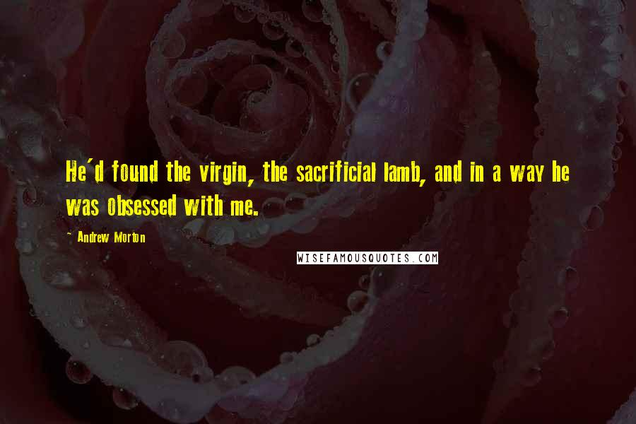 Andrew Morton quotes: He'd found the virgin, the sacrificial lamb, and in a way he was obsessed with me.