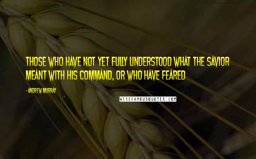 Andrew Murray quotes: those who have not yet fully understood what the Savior meant with His command, or who have feared