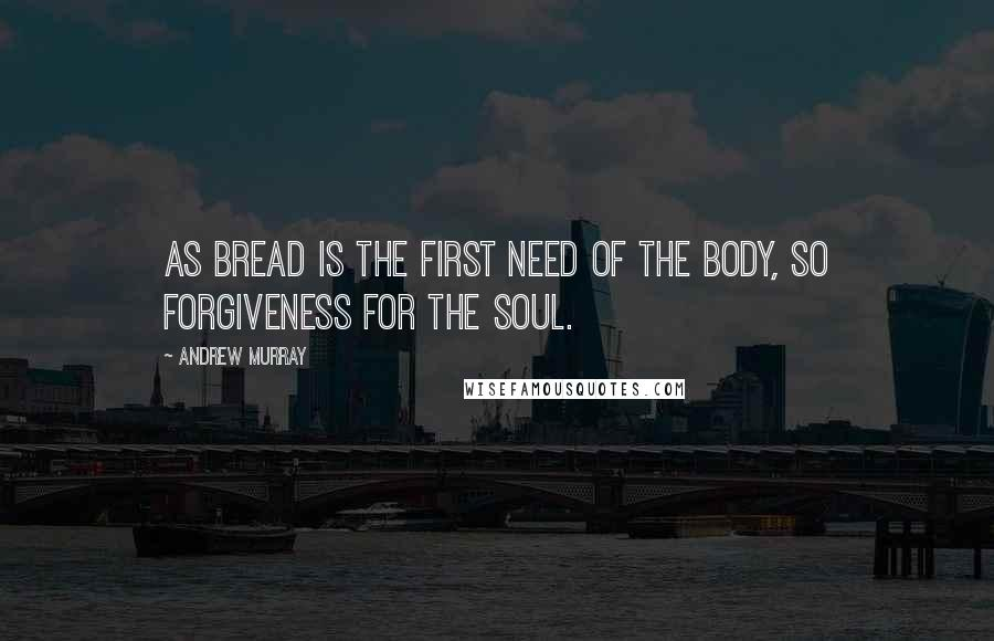 Andrew Murray quotes: As bread is the first need of the body, so forgiveness for the soul.