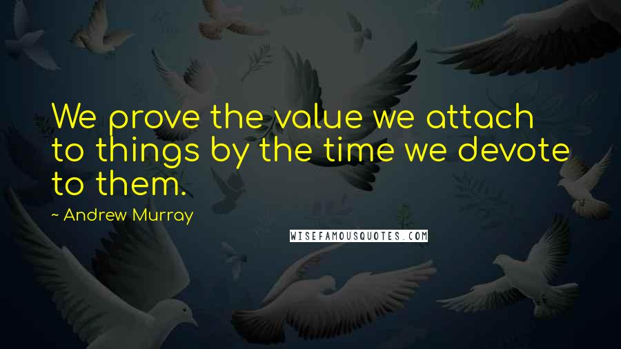 Andrew Murray quotes: We prove the value we attach to things by the time we devote to them.