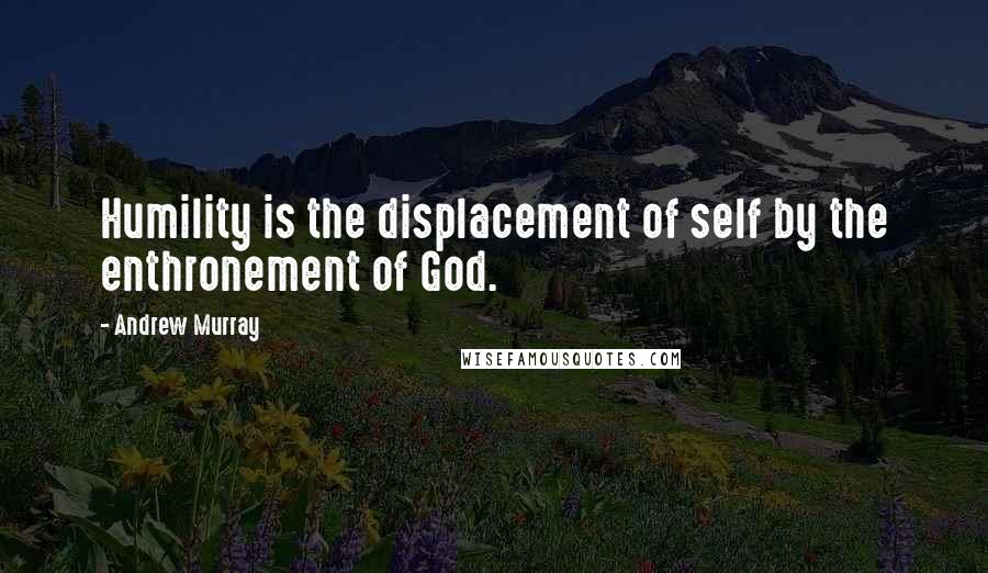 Andrew Murray quotes: Humility is the displacement of self by the enthronement of God.