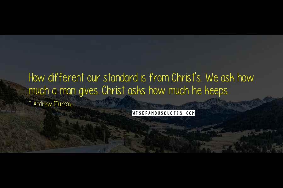 Andrew Murray quotes: How different our standard is from Christ's. We ask how much a man gives. Christ asks how much he keeps.