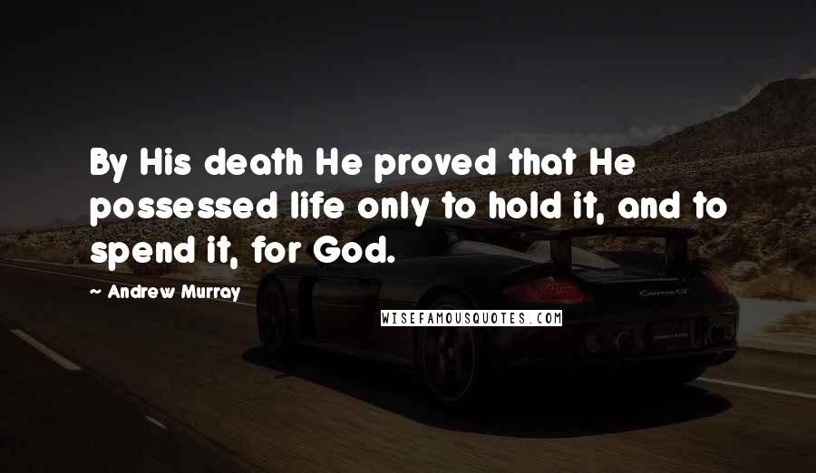 Andrew Murray quotes: By His death He proved that He possessed life only to hold it, and to spend it, for God.