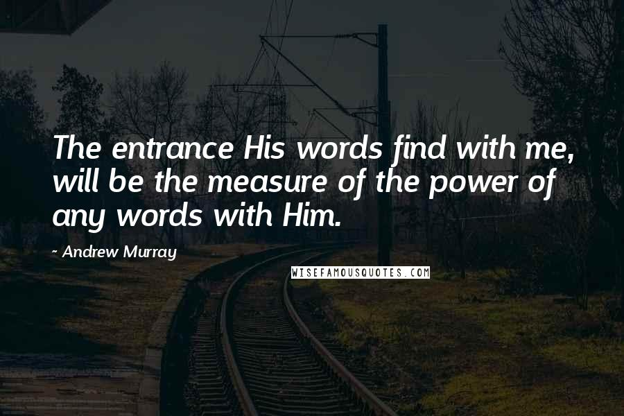 Andrew Murray quotes: The entrance His words find with me, will be the measure of the power of any words with Him.