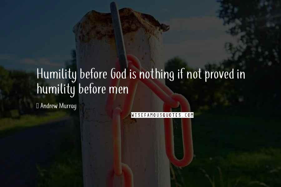 Andrew Murray quotes: Humility before God is nothing if not proved in humility before men