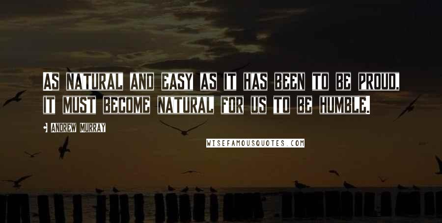 Andrew Murray quotes: As natural and easy as it has been to be proud, it must become natural for us to be humble.