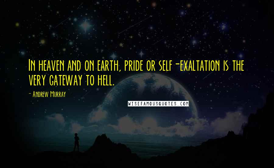 Andrew Murray quotes: In heaven and on earth, pride or self-exaltation is the very gateway to hell.