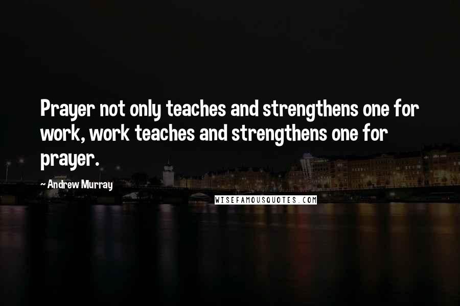 Andrew Murray quotes: Prayer not only teaches and strengthens one for work, work teaches and strengthens one for prayer.