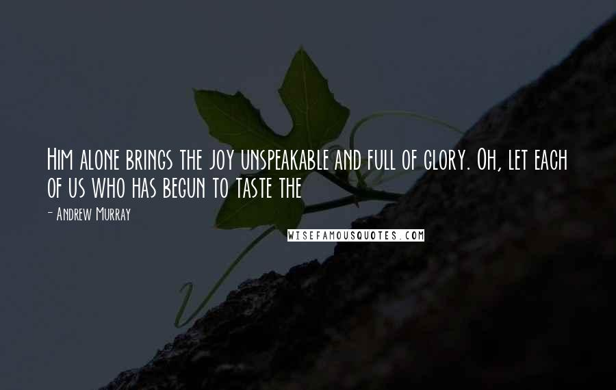 Andrew Murray quotes: Him alone brings the joy unspeakable and full of glory. Oh, let each of us who has begun to taste the