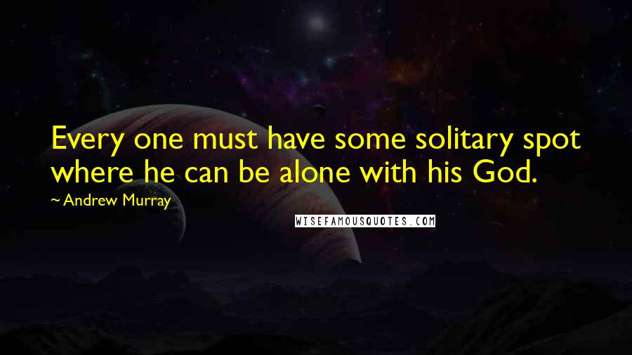 Andrew Murray quotes: Every one must have some solitary spot where he can be alone with his God.