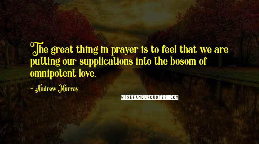 Andrew Murray quotes: The great thing in prayer is to feel that we are putting our supplications into the bosom of omnipotent love.