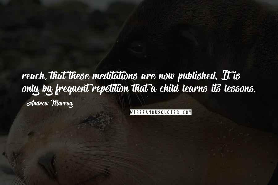 Andrew Murray quotes: reach, that these meditations are now published. It is only by frequent repetition that a child learns its lessons.