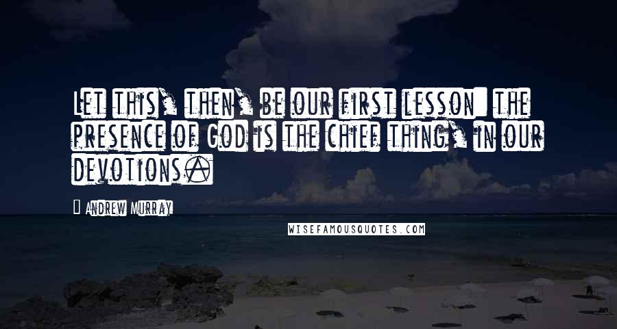 Andrew Murray quotes: Let this, then, be our first lesson: the presence of God is the chief thing, in our devotions.