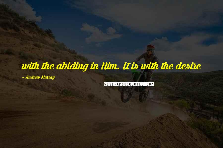 Andrew Murray quotes: with the abiding in Him. It is with the desire