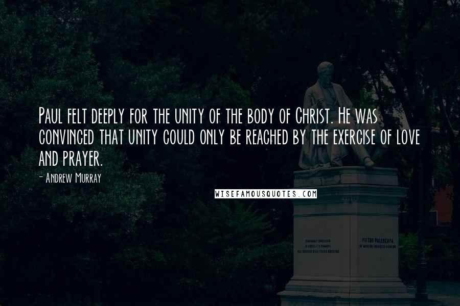 Andrew Murray quotes: Paul felt deeply for the unity of the body of Christ. He was convinced that unity could only be reached by the exercise of love and prayer.
