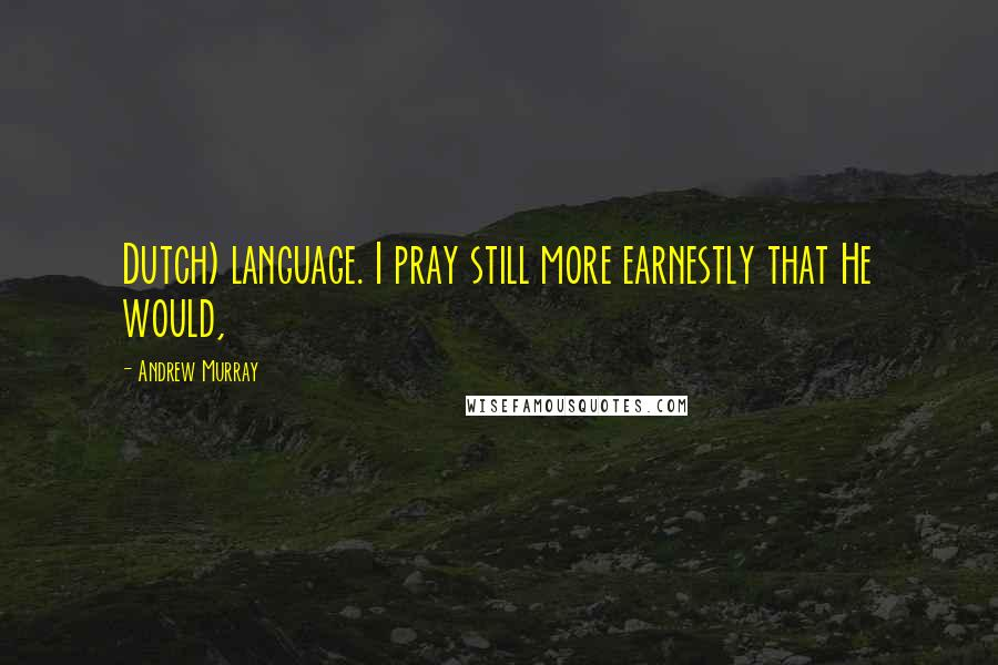 Andrew Murray quotes: Dutch) language. I pray still more earnestly that He would,