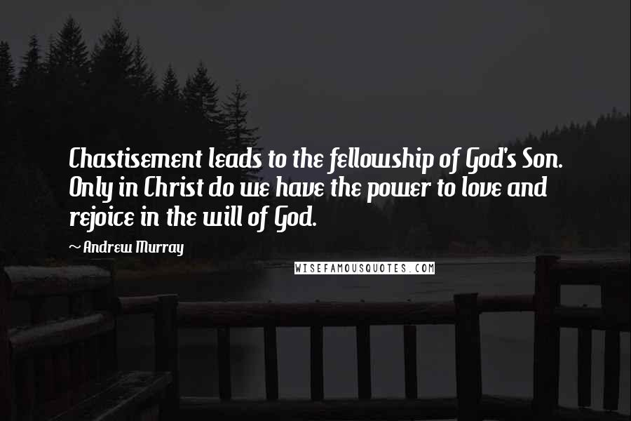 Andrew Murray quotes: Chastisement leads to the fellowship of God's Son. Only in Christ do we have the power to love and rejoice in the will of God.