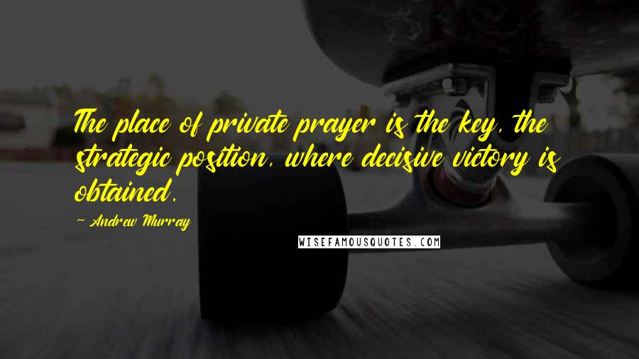 Andrew Murray quotes: The place of private prayer is the key, the strategic position, where decisive victory is obtained.