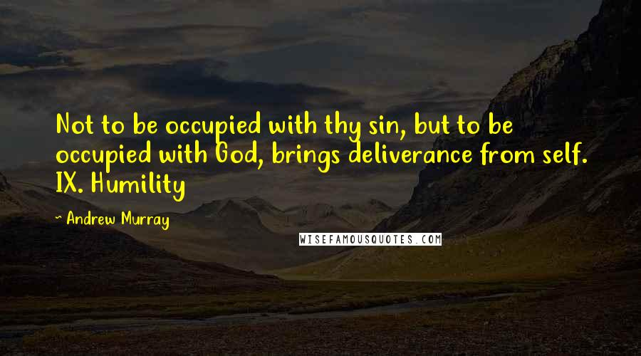 Andrew Murray quotes: Not to be occupied with thy sin, but to be occupied with God, brings deliverance from self. IX. Humility