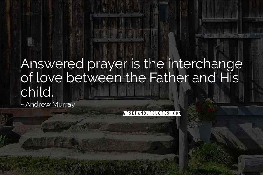 Andrew Murray quotes: Answered prayer is the interchange of love between the Father and His child.