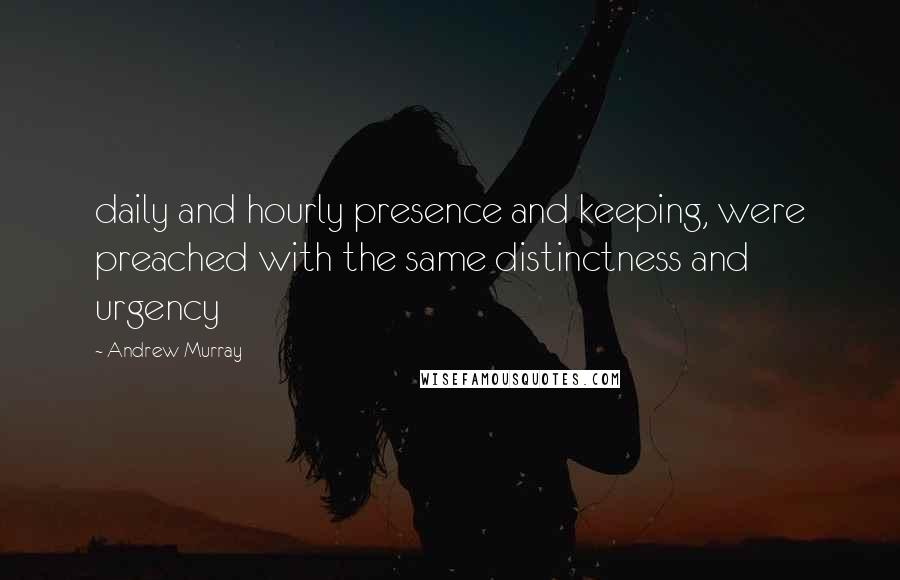 Andrew Murray quotes: daily and hourly presence and keeping, were preached with the same distinctness and urgency