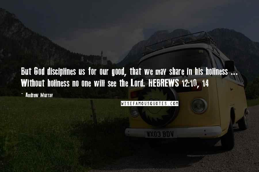 Andrew Murray quotes: But God disciplines us for our good, that we may share in his holiness ... Without holiness no one will see the Lord. HEBREWS 12:10, 14