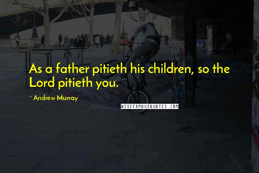 Andrew Murray quotes: As a father pitieth his children, so the Lord pitieth you.