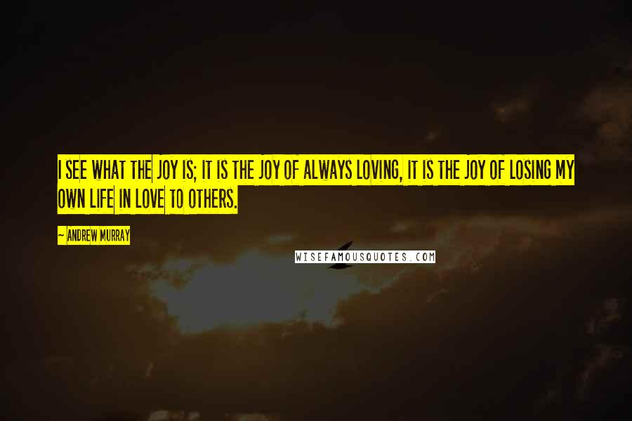 Andrew Murray quotes: I see what the joy is; it is the joy of always loving, it is the joy of losing my own life in love to others.