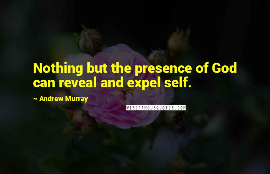 Andrew Murray quotes: Nothing but the presence of God can reveal and expel self.
