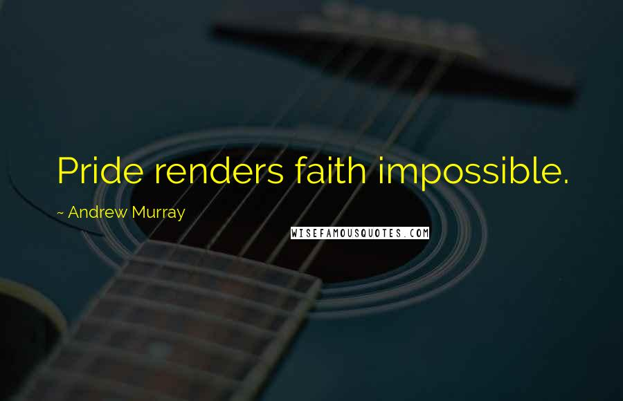 Andrew Murray quotes: Pride renders faith impossible.