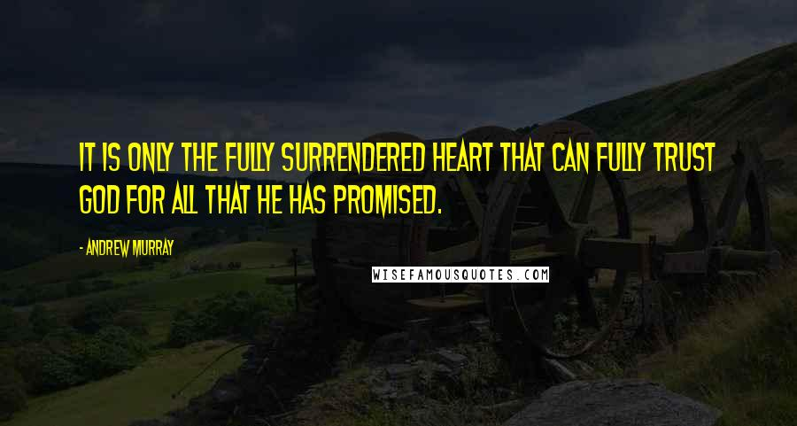 Andrew Murray quotes: It is only the fully surrendered heart that can fully trust God for all that He has promised.